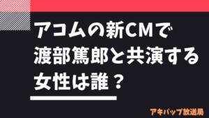 アコムの新CMで渡部篤郎と共演する女性は誰